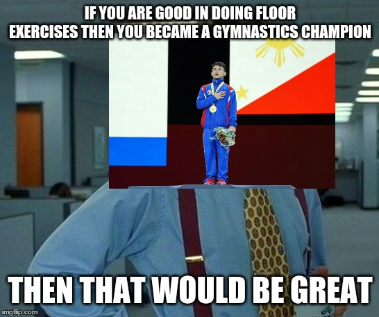 Filipino Gymnasts Be Like | IF YOU ARE GOOD IN DOING FLOOR EXERCISES THEN YOU BECAME A GYMNASTICS CHAMPION THEN THAT WOULD BE GREAT | image tagged in memes,that would be great,champions,gymnastics,philippines,germany | made w/ Imgflip meme maker
