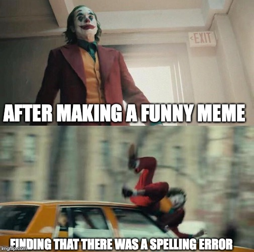 Joaquin Phoenix Joker Car |  AFTER MAKING A FUNNY MEME; FINDING THAT THERE WAS A SPELLING ERROR | image tagged in joaquin phoenix joker car | made w/ Imgflip meme maker
