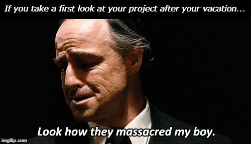 If you take a first look at your project after your vacation... | If you take a first look at your project after your vacation... | image tagged in godfather,project | made w/ Imgflip meme maker