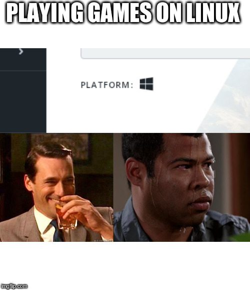 PLAYING GAMES ON LINUX | image tagged in laughing don draper,sweating bullets | made w/ Imgflip meme maker