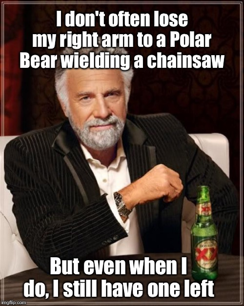 I don't often lose my right arm to a Polar Bear wielding a chainsaw But even when I do, I still have one left | image tagged in memes,the most interesting man in the world | made w/ Imgflip meme maker
