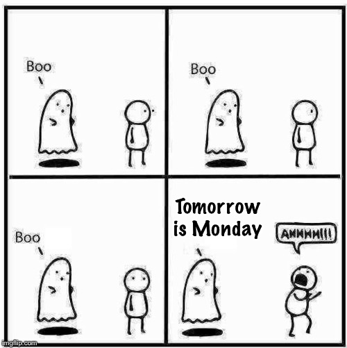 Now That's scary! | Tomorrow is Monday | image tagged in ghost boo,mondays,scary | made w/ Imgflip meme maker