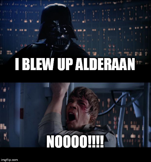 Star Wars No | I BLEW UP ALDERAAN NOOOO!!!! | image tagged in memes,star wars no,alderaan | made w/ Imgflip meme maker