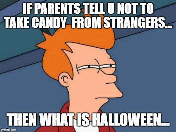 Futurama Fry | IF PARENTS TELL U NOT TO TAKE CANDY  FROM STRANGERS... THEN WHAT IS HALLOWEEN... | image tagged in memes,futurama fry | made w/ Imgflip meme maker