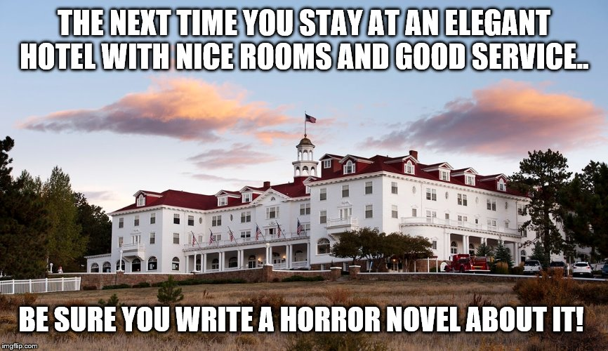 The shining | THE NEXT TIME YOU STAY AT AN ELEGANT HOTEL WITH NICE ROOMS AND GOOD SERVICE.. BE SURE YOU WRITE A HORROR NOVEL ABOUT IT! | image tagged in theshining,stephen king,sarcasm,funny memes,horror | made w/ Imgflip meme maker