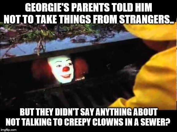 Logic of parents | GEORGIE'S PARENTS TOLD HIM NOT TO TAKE THINGS FROM STRANGERS.. BUT THEY DIDN'T SAY ANYTHING ABOUT NOT TALKING TO CREEPY CLOWNS IN A SEWER? | image tagged in stephen king,it,georgie,pennywise in sewer,penywise,illogical | made w/ Imgflip meme maker
