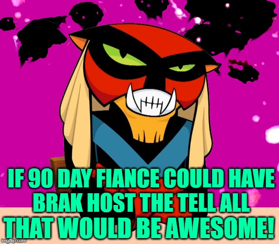 90 Day Fiance: Brak Attack |  IF 90 DAY FIANCE COULD HAVE BRAK HOST THE TELL ALL; THAT WOULD BE AWESOME! | image tagged in brak's voice,90 day fiance,television,tv shows,reality tv,great idea | made w/ Imgflip meme maker