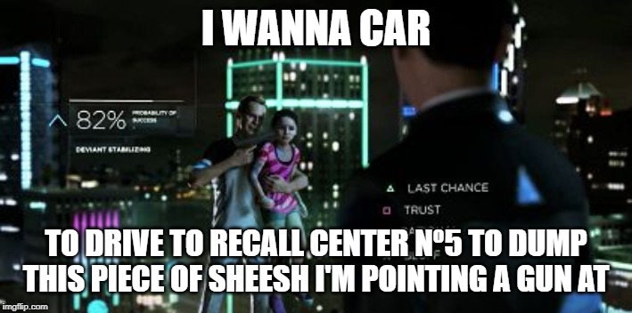 Detroit become Human | I WANNA CAR TO DRIVE TO RECALL CENTER Nº5 TO DUMP THIS PIECE OF SHEESH I'M POINTING A GUN AT | image tagged in detroit become human | made w/ Imgflip meme maker