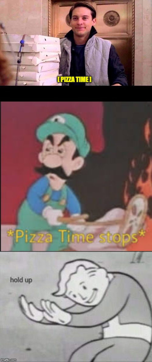 Did Luigi just stop pizza time? | [ PIZZA TIME ] | image tagged in pizza time,fallout hold up,pizza time stops | made w/ Imgflip meme maker