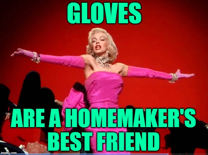What Would Marilyn Wear? |  GLOVES; ARE A HOMEMAKER'S BEST FRIEND | image tagged in marilyn monroe,funny memes,housework,song lyrics,gloves,classic movies | made w/ Imgflip meme maker