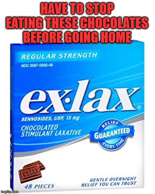 EXLAX | HAVE TO STOP EATING THESE CHOCOLATES BEFORE GOING HOME | image tagged in exlax | made w/ Imgflip meme maker