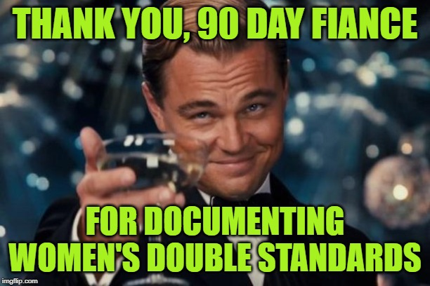 90 Day Fiance: Double the Standards |  THANK YOU, 90 DAY FIANCE; FOR DOCUMENTING WOMEN'S DOUBLE STANDARDS | image tagged in leonardo dicaprio cheers,funny memes,90 day fiance,reality tv,double standards,female logic | made w/ Imgflip meme maker