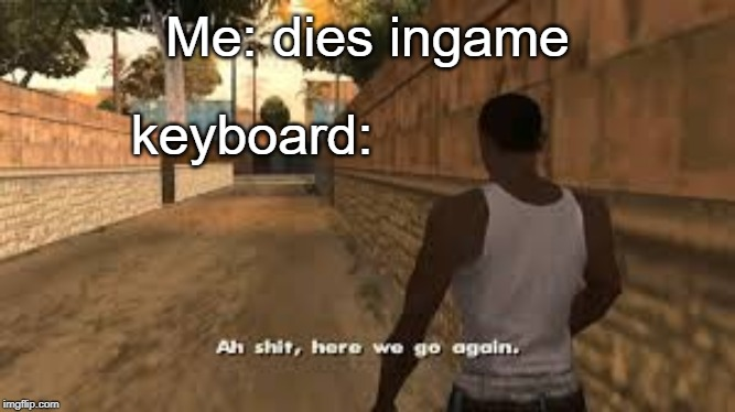 Ah shit here we go again | Me: dies ingame keyboard: | image tagged in ah shit here we go again | made w/ Imgflip meme maker
