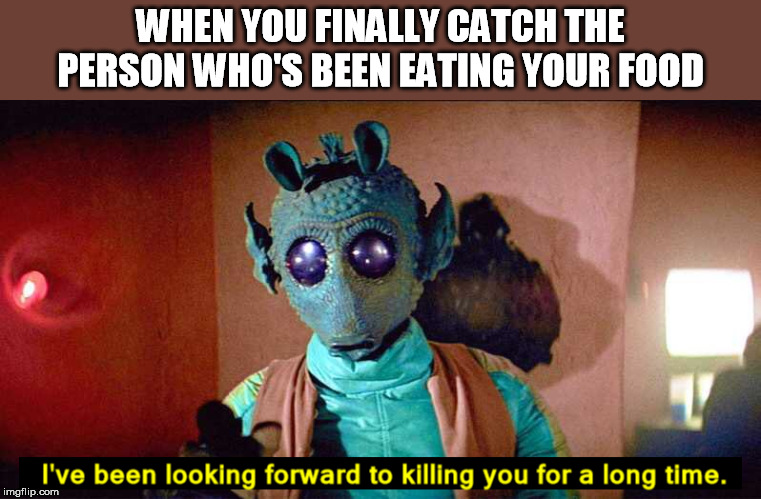 WHEN YOU FINALLY CATCH THE PERSON WHO'S BEEN EATING YOUR FOOD | image tagged in food,stealing,greedo,star wars,bounty hunter | made w/ Imgflip meme maker