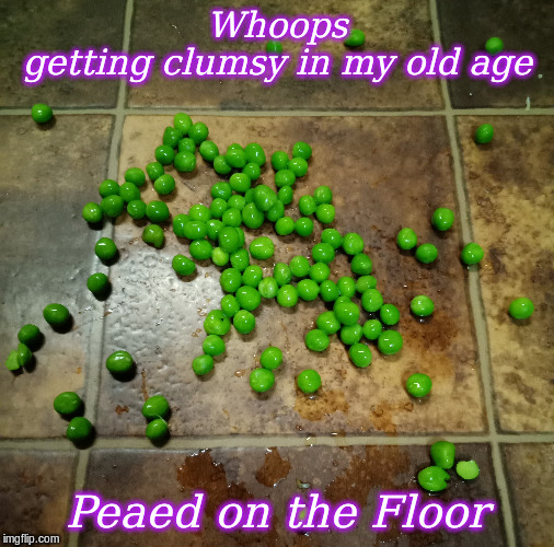 Peaed on the floor | Whoops getting clumsy in my old age Peaed on the Floor | image tagged in memes,peas | made w/ Imgflip meme maker