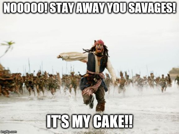 Jack Sparrow Being Chased | NOOOOO! STAY AWAY YOU SAVAGES! IT'S MY CAKE!! | image tagged in memes,jack sparrow being chased | made w/ Imgflip meme maker