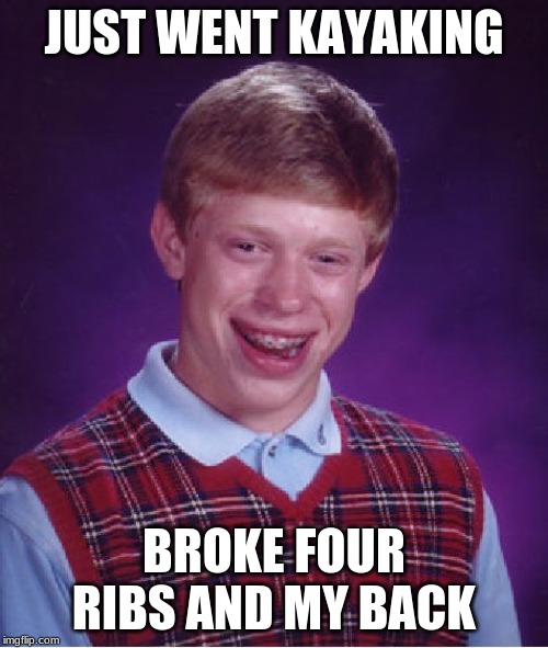 Bad Luck Brian Meme | JUST WENT KAYAKING BROKE FOUR RIBS AND MY BACK | image tagged in memes,bad luck brian | made w/ Imgflip meme maker