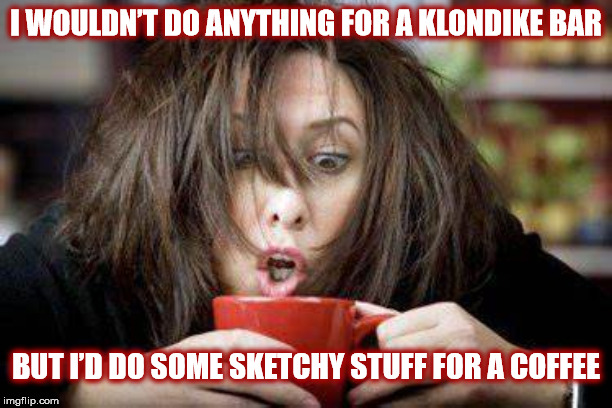 WHAT I'D DO FOR COFFEE | I WOULDN'T DO ANYTHING FOR A KLONDIKE BAR BUT I'D DO SOME SKETCHY STUFF FOR A COFFEE | image tagged in coffee,coffee addict,mug,woman,crazy eyes,klondike bar | made w/ Imgflip meme maker