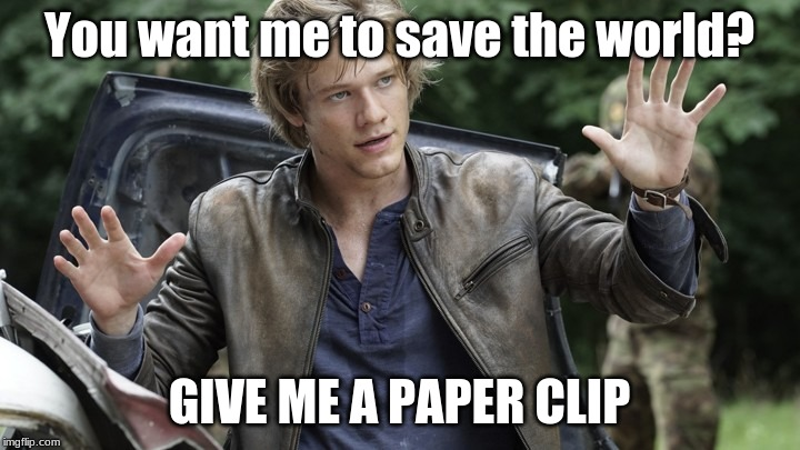 How to fix anything | You want me to save the world? GIVE ME A PAPER CLIP | image tagged in memes,macgyver,paperclip | made w/ Imgflip meme maker