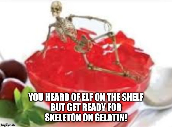 spoopy meme | YOU HEARD OF ELF ON THE SHELF BUT GET READY FOR SKELETON ON GELATIN! | image tagged in spoopy,skeleton,gelatin | made w/ Imgflip meme maker
