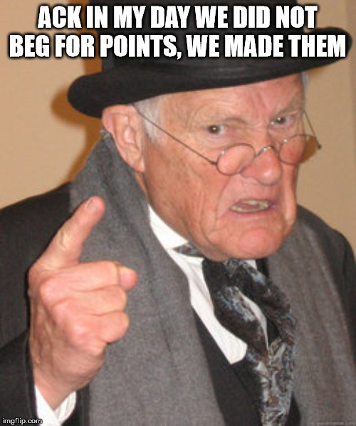 Back In My Day Meme | ACK IN MY DAY WE DID NOT BEG FOR POINTS, WE MADE THEM | image tagged in memes,back in my day | made w/ Imgflip meme maker