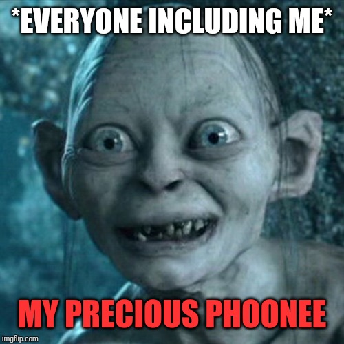 Gollum | *EVERYONE INCLUDING ME* MY PRECIOUS PHOONEE | image tagged in memes,gollum | made w/ Imgflip meme maker