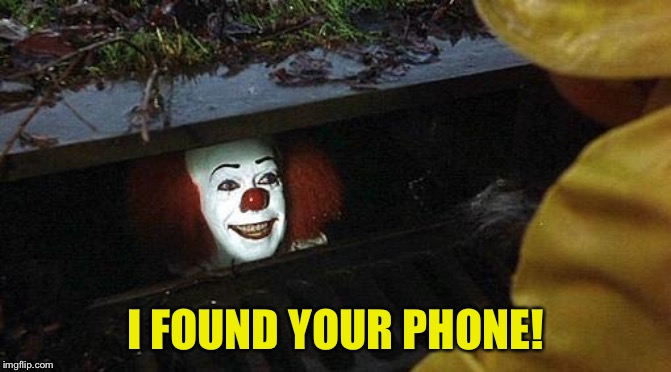pennywise | I FOUND YOUR PHONE! | image tagged in pennywise | made w/ Imgflip meme maker