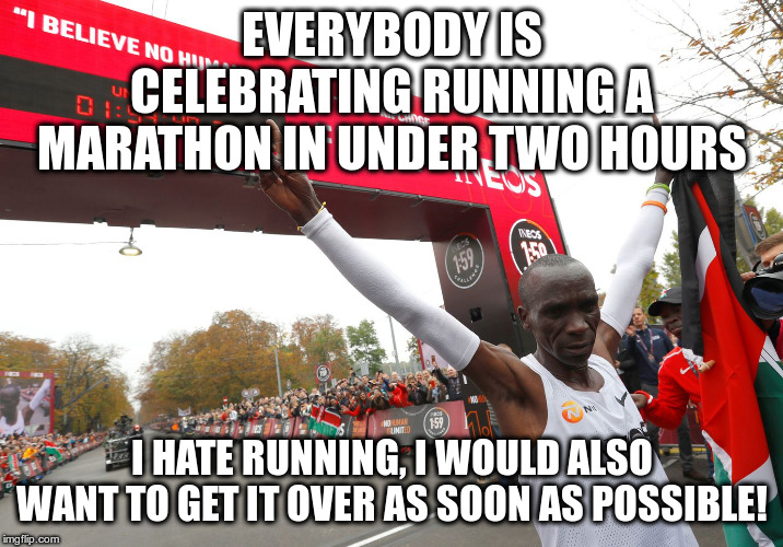 What about those people who take six hours? | EVERYBODY IS CELEBRATING RUNNING A MARATHON IN UNDER TWO HOURS I HATE RUNNING, I WOULD ALSO WANT TO GET IT OVER AS SOON AS POSSIBLE! | image tagged in marathon,running,humor,funny,eliud kipchoge | made w/ Imgflip meme maker