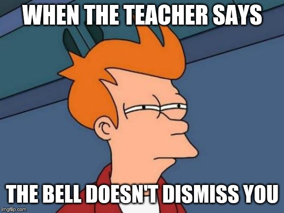 Futurama Fry | WHEN THE TEACHER SAYS THE BELL DOESN'T DISMISS YOU | image tagged in memes,futurama fry | made w/ Imgflip meme maker