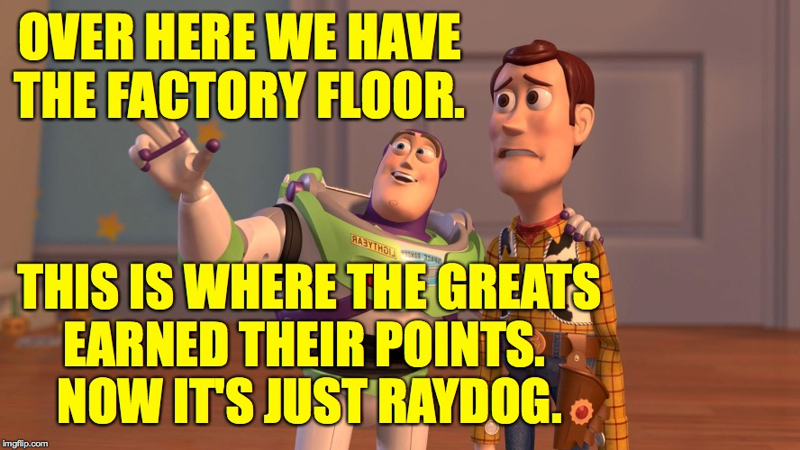 OVER HERE WE HAVE THE FACTORY FLOOR. THIS IS WHERE THE GREATS EARNED THEIR POINTS.  NOW IT'S JUST RAYDOG. | made w/ Imgflip meme maker