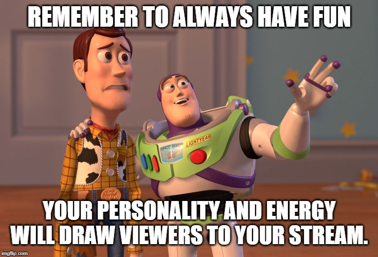 Always Have Fun | REMEMBER TO ALWAYS HAVE FUN YOUR PERSONALITY AND ENERGY WILL DRAW VIEWERS TO YOUR STREAM. | image tagged in memes,streamer,streaming,inspirational quote | made w/ Imgflip meme maker