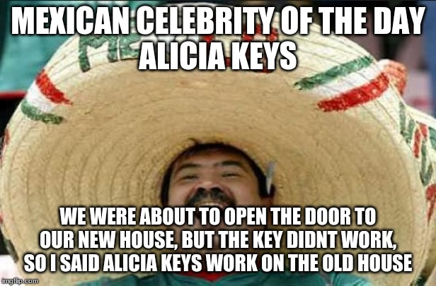 mexican word of the day | MEXICAN CELEBRITY OF THE DAY ALICIA KEYS WE WERE ABOUT TO OPEN THE DOOR TO OUR NEW HOUSE, BUT THE KEY DIDNT WORK, SO I SAID ALICIA KEYS WORK | image tagged in mexican word of the day | made w/ Imgflip meme maker