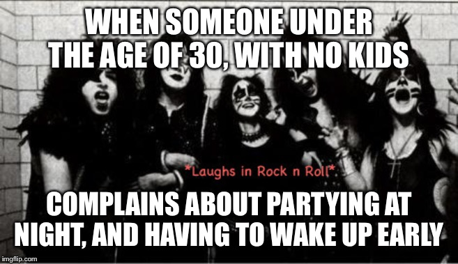 Complaining about Rock n Roll all Night | WHEN SOMEONE UNDER THE AGE OF 30, WITH NO KIDS COMPLAINS ABOUT PARTYING AT NIGHT, AND HAVING TO WAKE UP EARLY | image tagged in rock and roll,kiss,gene simmons | made w/ Imgflip meme maker