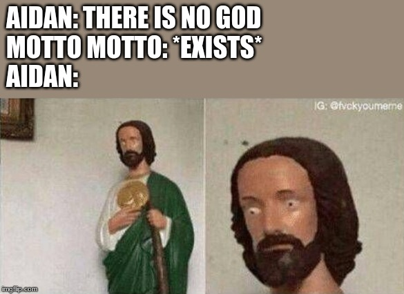 Bruh | AIDAN: THERE IS NO GOD MOTTO MOTTO: *EXISTS* AIDAN: | image tagged in jesus,wtf,mottomotto | made w/ Imgflip meme maker