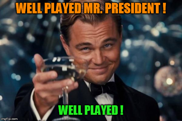 Well Played Mr. President! | WELL PLAYED MR. PRESIDENT ! WELL PLAYED ! | image tagged in leonardo dicaprio cheers,president trump,well played,stupid liberals,impeach trump | made w/ Imgflip meme maker