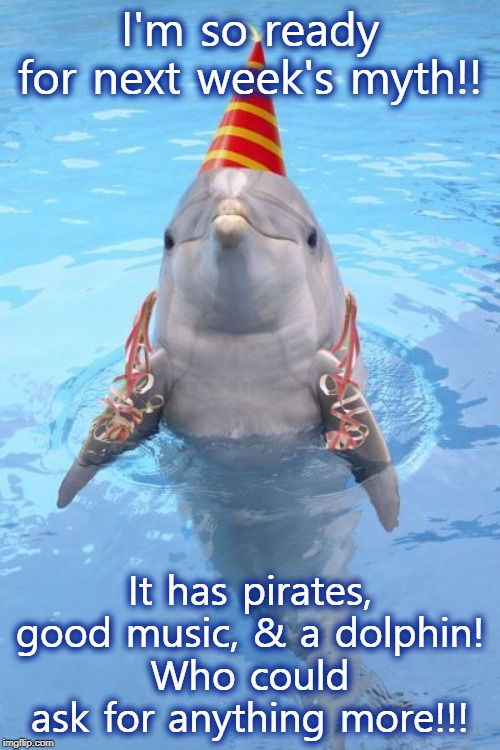 Party Dolphin | I'm so ready for next week's myth!! It has pirates, good music, & a dolphin! Who could ask for anything more!!! | image tagged in party dolphin | made w/ Imgflip meme maker