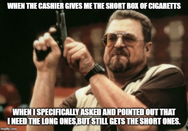 Am I The Only One Around Here | WHEN THE CASHIER GIVES ME THE SHORT BOX OF CIGARETTS WHEN I SPECIFICALLY ASKED AND POINTED OUT THAT I NEED THE LONG ONES,BUT STILL GETS THE  | image tagged in memes,am i the only one around here | made w/ Imgflip meme maker
