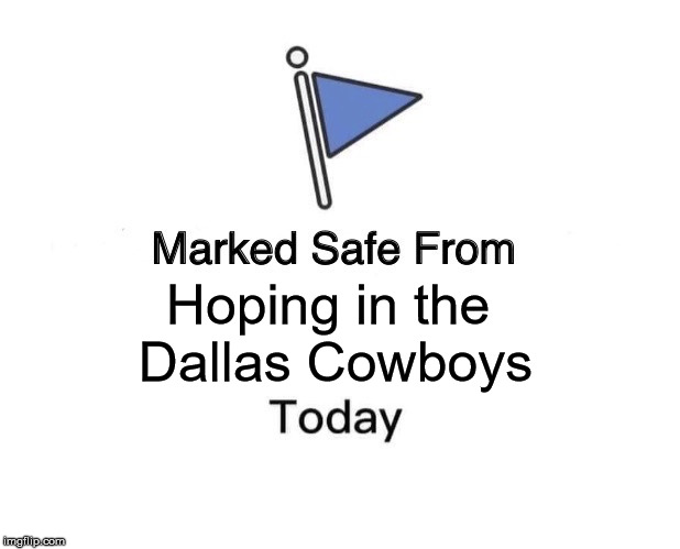 Marked Safe From | Hoping in the  Dallas Cowboys | image tagged in memes,marked safe from | made w/ Imgflip meme maker