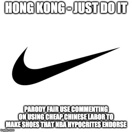 Nike meme |  HONG KONG - JUST DO IT; PARODY FAIR USE COMMENTING ON USING CHEAP CHINESE LABOR TO MAKE SHOES THAT NBA HYPOCRITES ENDORSE | image tagged in nike,made in china,china,nba,child labor | made w/ Imgflip meme maker