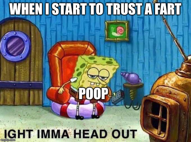 Imma head Out | WHEN I START TO TRUST A FART POOP | image tagged in imma head out | made w/ Imgflip meme maker
