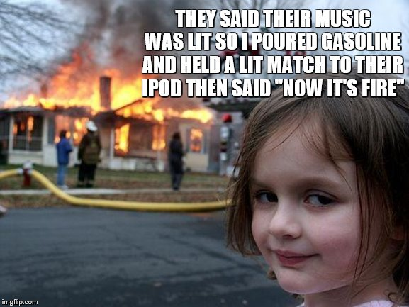 "Disaster Girl |  THEY SAID THEIR MUSIC WAS LIT SO I POURED GASOLINE AND HELD A LIT MATCH TO THEIR IPOD THEN SAID ""NOW IT'S FIRE"" 