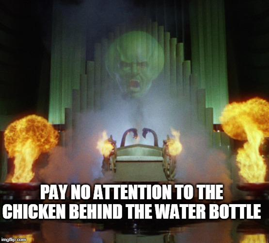 Wizard of Oz Powerful | PAY NO ATTENTION TO THE CHICKEN BEHIND THE WATER BOTTLE | image tagged in wizard of oz powerful | made w/ Imgflip meme maker