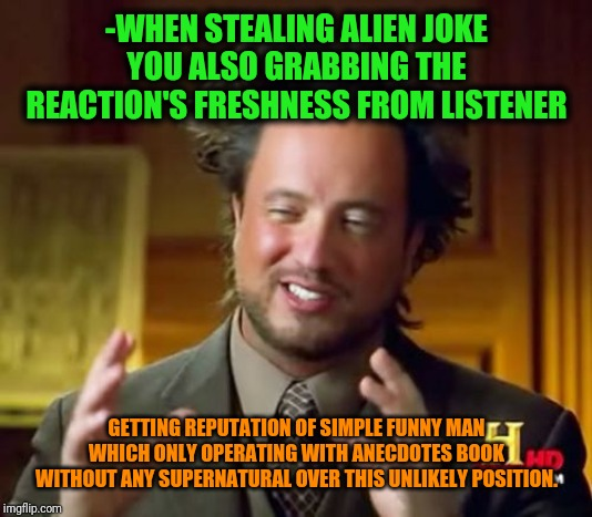 -Who even want to became pitty repeater, hah? | -WHEN STEALING ALIEN JOKE YOU ALSO GRABBING THE REACTION'S FRESHNESS FROM LISTENER GETTING REPUTATION OF SIMPLE FUNNY MAN WHICH ONLY OPERATI | image tagged in memes,ancient aliens,joke,lol so funny,imgflip humor,explain | made w/ Imgflip meme maker