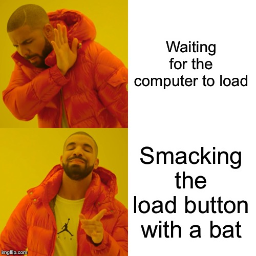 Drake Hotline Bling Meme | Waiting for the computer to load Smacking the load button with a bat | image tagged in memes,drake hotline bling | made w/ Imgflip meme maker