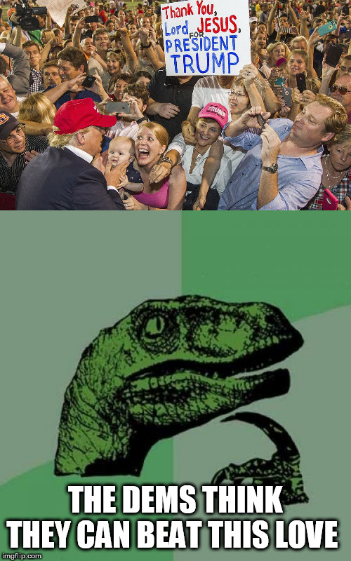 THE DEMS THINK THEY CAN BEAT THIS LOVE | image tagged in memes,philosoraptor,maga | made w/ Imgflip meme maker