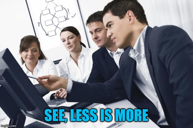 It Consultant | SEE, LESS IS MORE | image tagged in it consultant | made w/ Imgflip meme maker