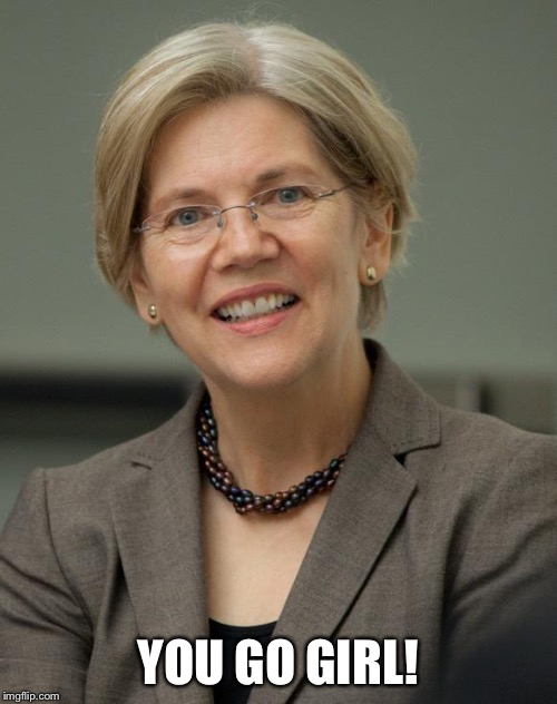 Elizabeth Warren | YOU GO GIRL! | image tagged in elizabeth warren | made w/ Imgflip meme maker