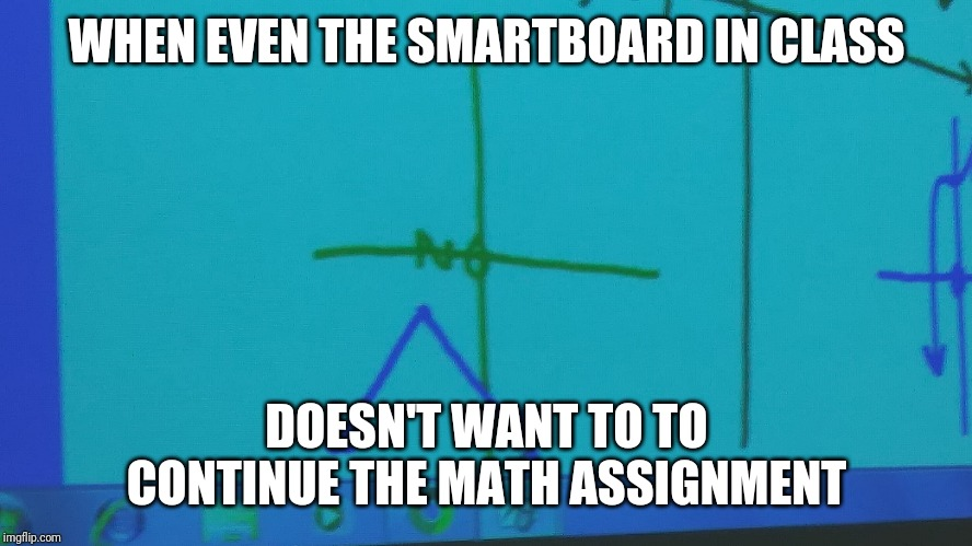 WHEN EVEN THE SMARTBOARD IN CLASS; DOESN'T WANT TO TO CONTINUE THE MATH ASSIGNMENT | image tagged in highschool | made w/ Imgflip meme maker