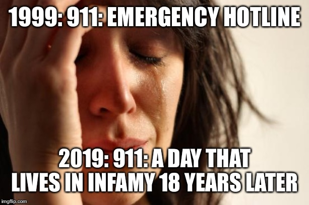 First World Problems | 1999: 911: EMERGENCY HOTLINE 2019: 911: A DAY THAT LIVES IN INFAMY 18 YEARS LATER | image tagged in memes,first world problems | made w/ Imgflip meme maker