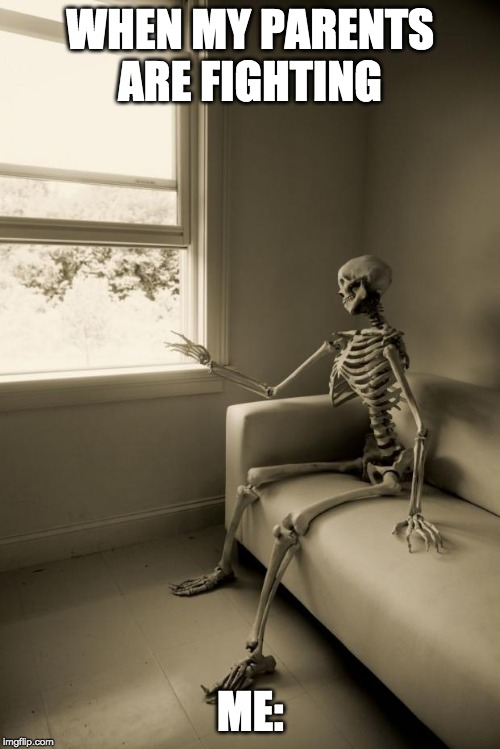 Skeleton Waiting | WHEN MY PARENTS ARE FIGHTING ME: | image tagged in skeleton waiting | made w/ Imgflip meme maker